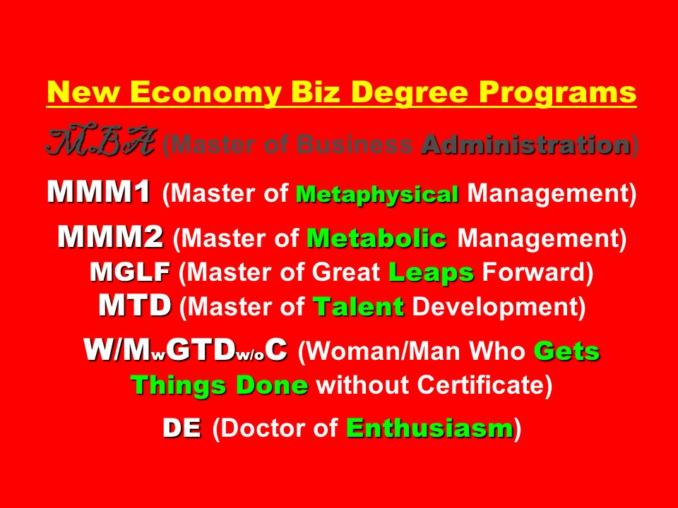 New Economy Biz Degree Programs MBA (Master of Business Administration) MMM1 (Master of Metaphysical Management) MMM2 (Master of Metabolic Management) MGLF (Master of Great Leaps Forward) MTD (Master of Talent Development) W/MwGTDw/oC (Woman/Man Who Gets Things Done without Certificate) DE (Doctor of Enthusiasm)