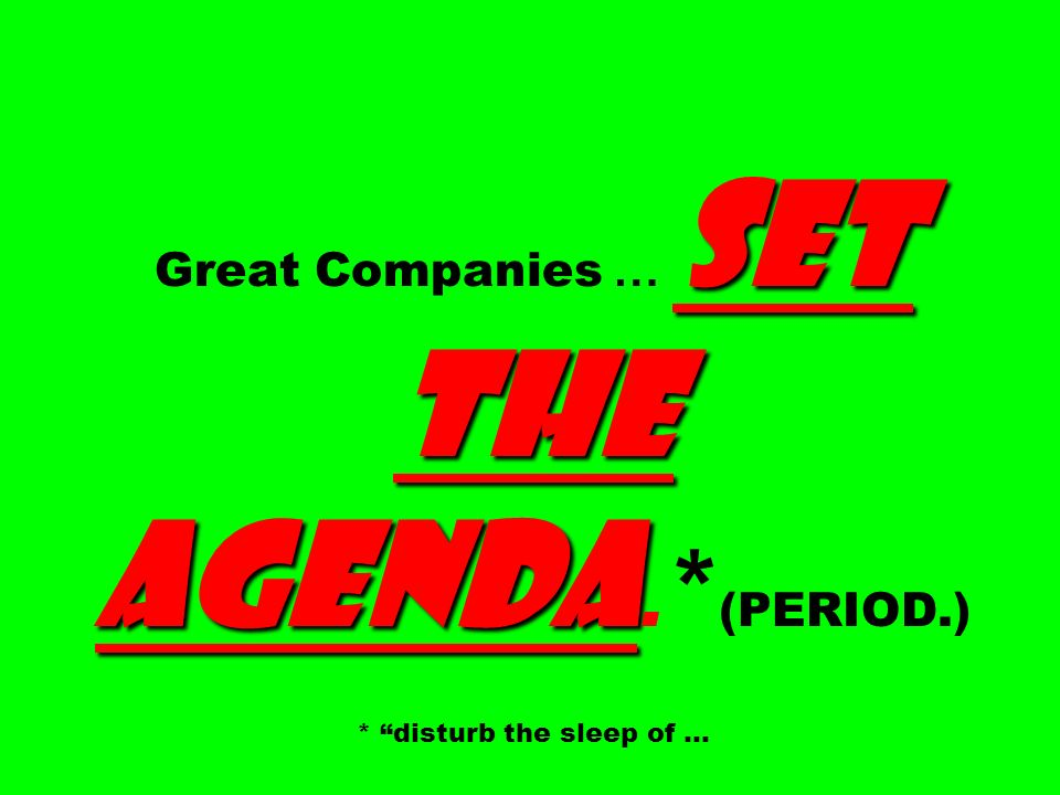 Great Companies … SET THE AGENDA.* (PERIOD.) * disturb the sleep of …