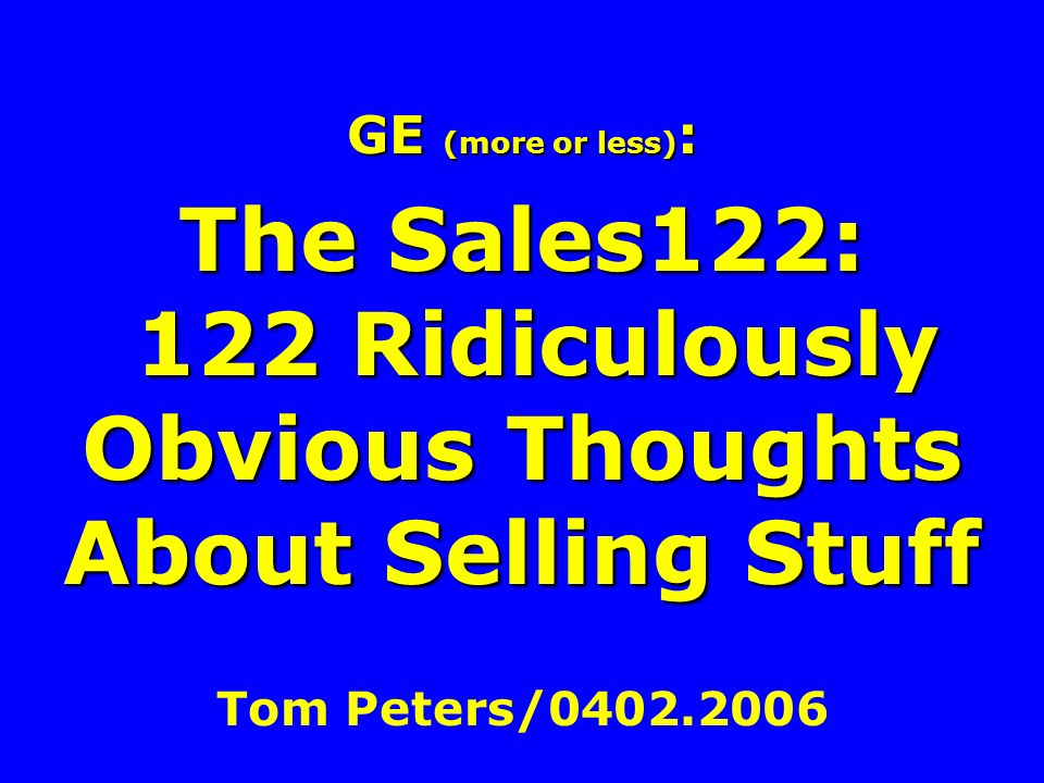 GE (more or less): The Sales122: 122 Ridiculously Obvious Thoughts About Selling Stuff Tom Peters/0402.2006