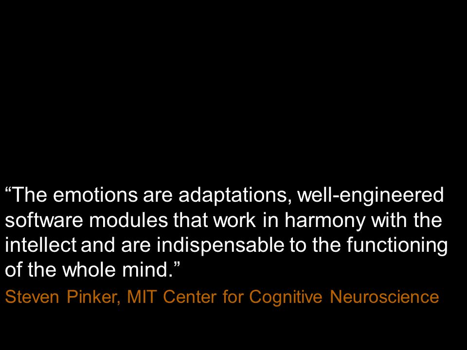 The emotions are adaptations, well-engineered software modules that work in harmony with the intellect and are indispensable to the functioning of the whole mind.