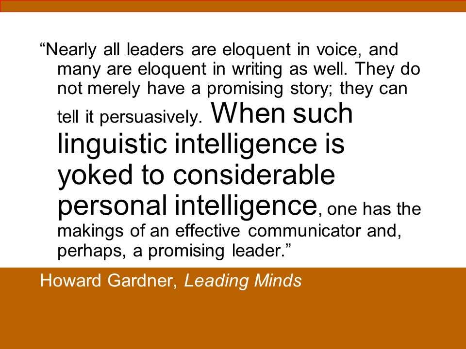 Nearly all leaders are eloquent in voice, and many are eloquent in writing as well. They do not merely have a promising story; they can tell it persuasively. When such linguistic intelligence is yoked to considerable personal intelligence, one has the makings of an effective communicator and, perhaps, a promising leader.