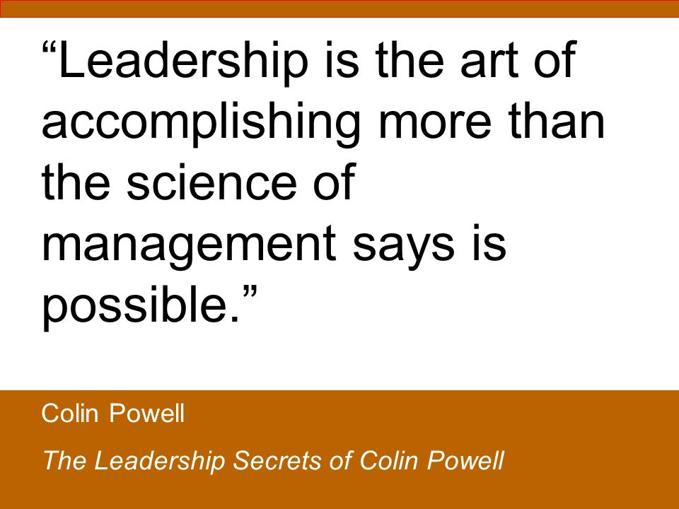 Leadership is the art of accomplishing more than the science of management says is possible.