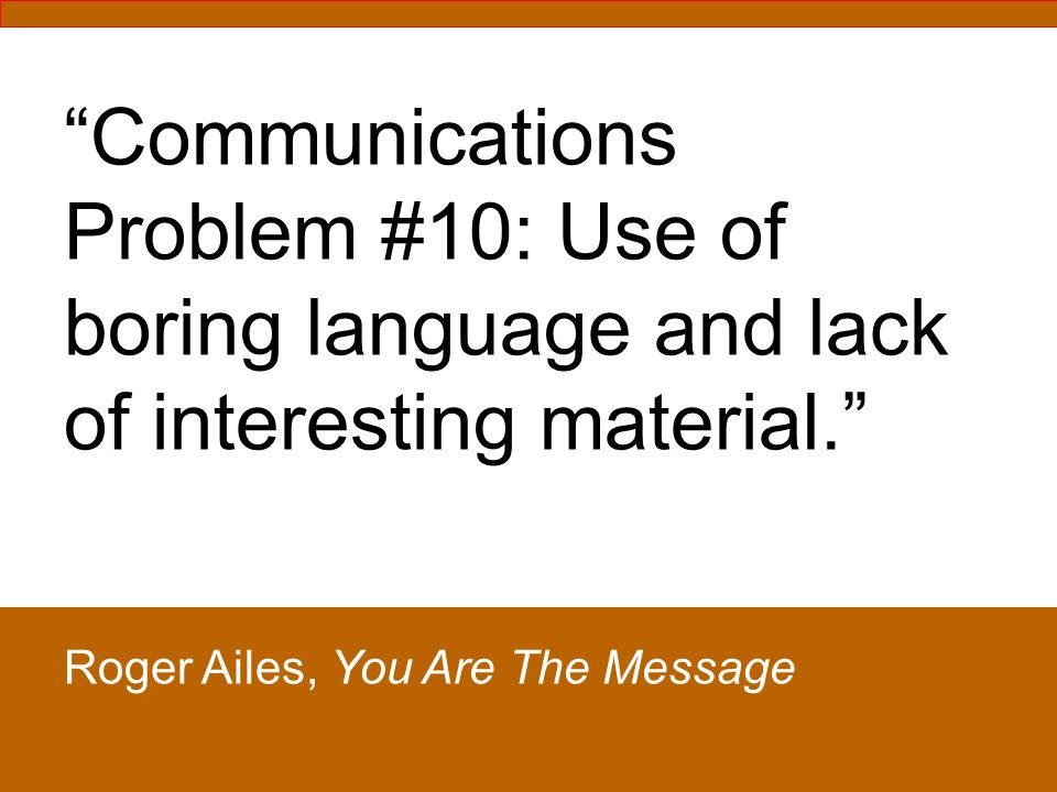 Communications Problem #10: Use of boring language and lack of interesting material.