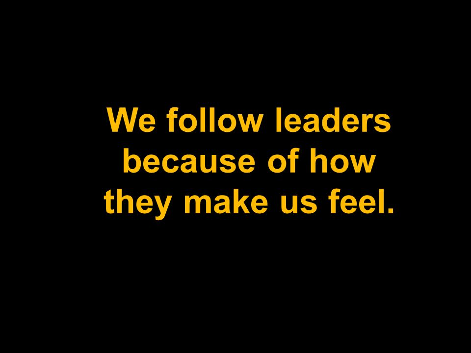 We follow leaders because of how they make us feel.