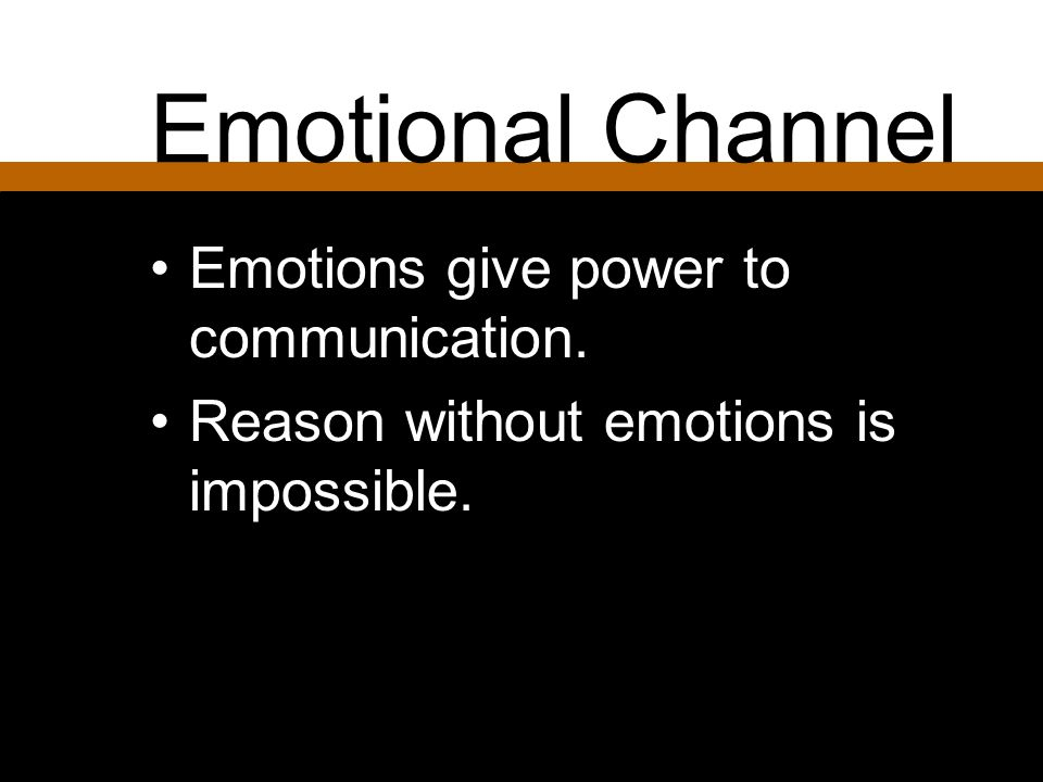 Emotional Channel Emotions give power to communication.