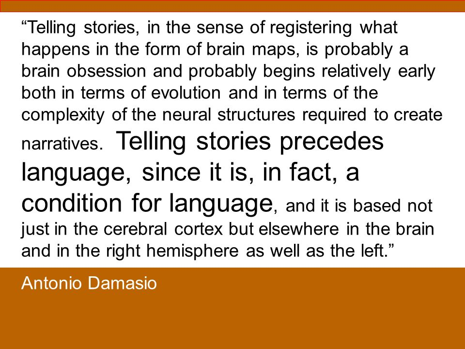 Telling stories, in the sense of registering what happens in the form of brain maps, is probably a brain obsession and probably begins relatively early both in terms of evolution and in terms of the complexity of the neural structures required to create narratives. Telling stories precedes language, since it is, in fact, a condition for language, and it is based not just in the cerebral cortex but elsewhere in the brain and in the right hemisphere as well as the left.
