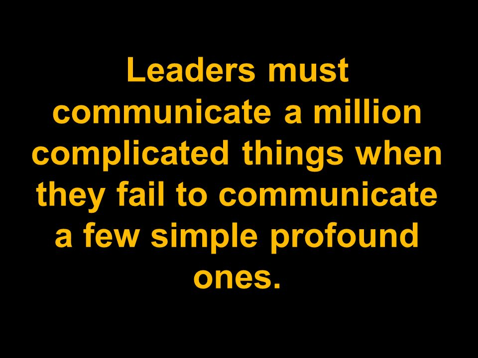 Leaders must communicate a million complicated things when they fail to communicate a few simple profound ones.