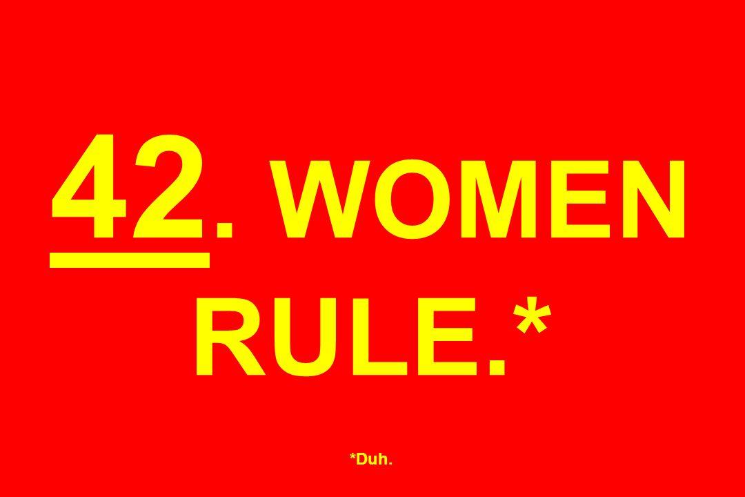 42. WOMEN RULE.* *Duh.