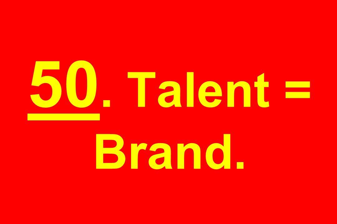 50. Talent = Brand.
