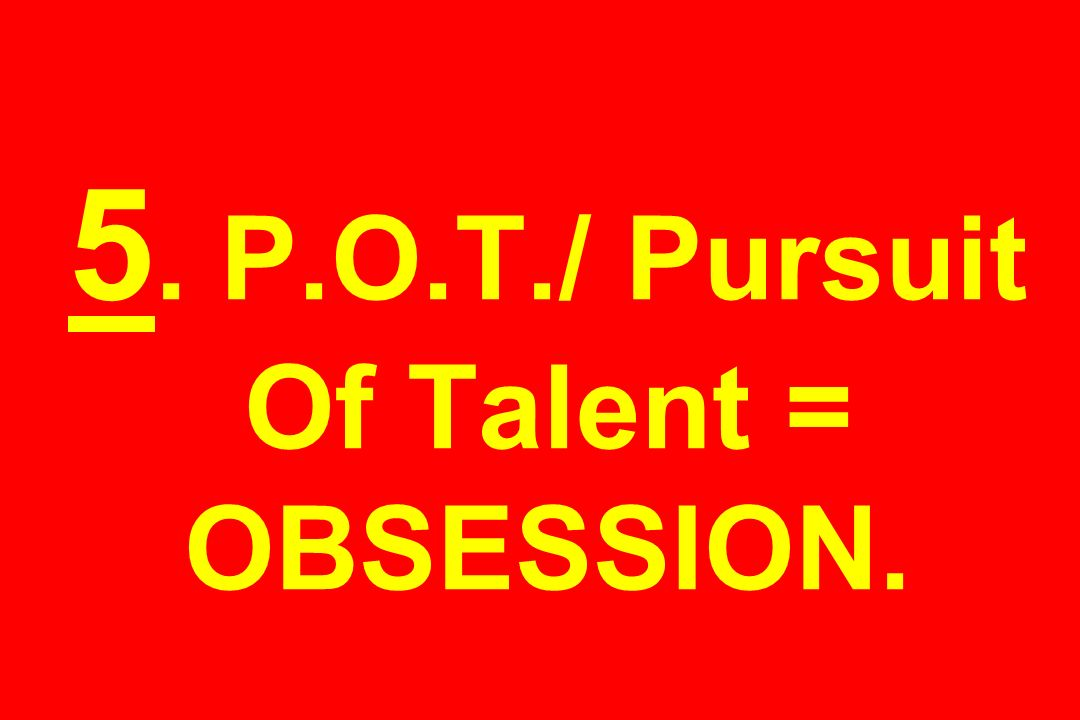 5. P.O.T./ Pursuit Of Talent = OBSESSION.