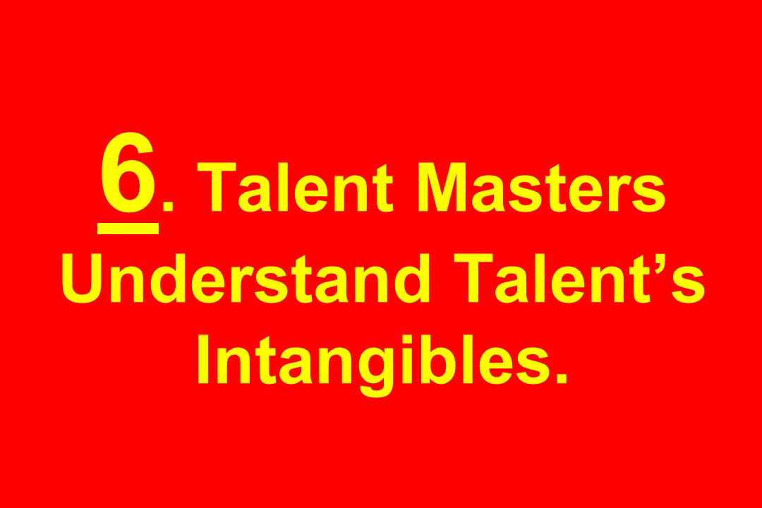 6. Talent Masters Understand Talent's Intangibles.