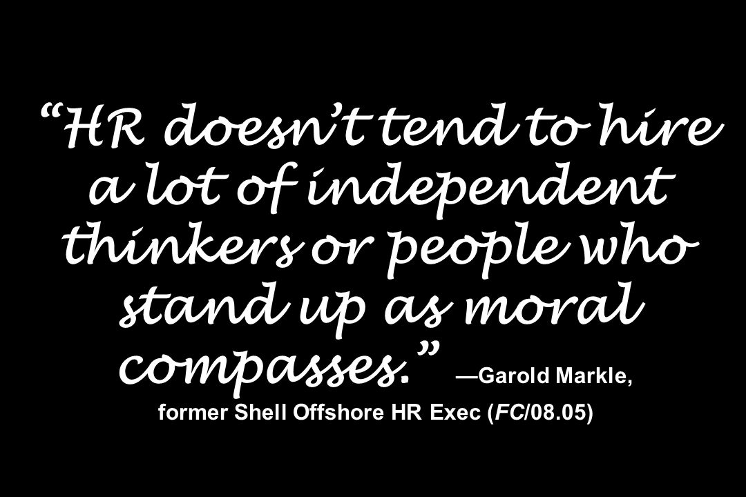 HR doesn't tend to hire a lot of independent thinkers or people who stand up as moral compasses. —Garold Markle, former Shell Offshore HR Exec (FC/08.05)