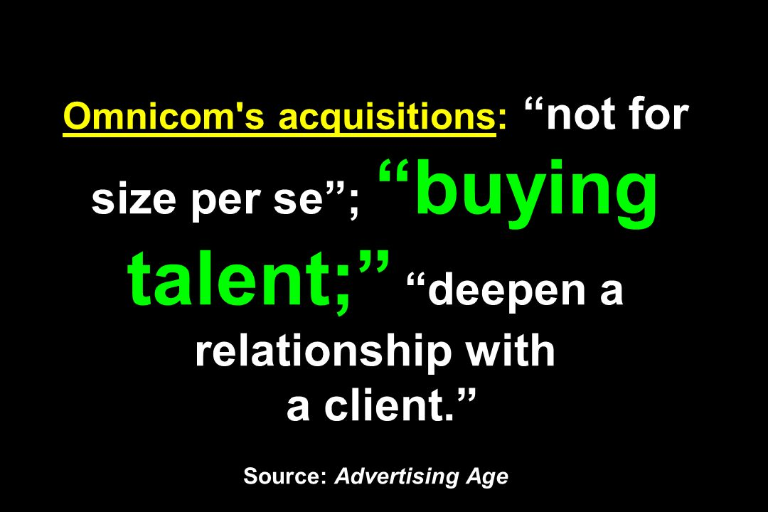 Omnicom s acquisitions: not for size per se ; buying talent; deepen a relationship with a client. Source: Advertising Age