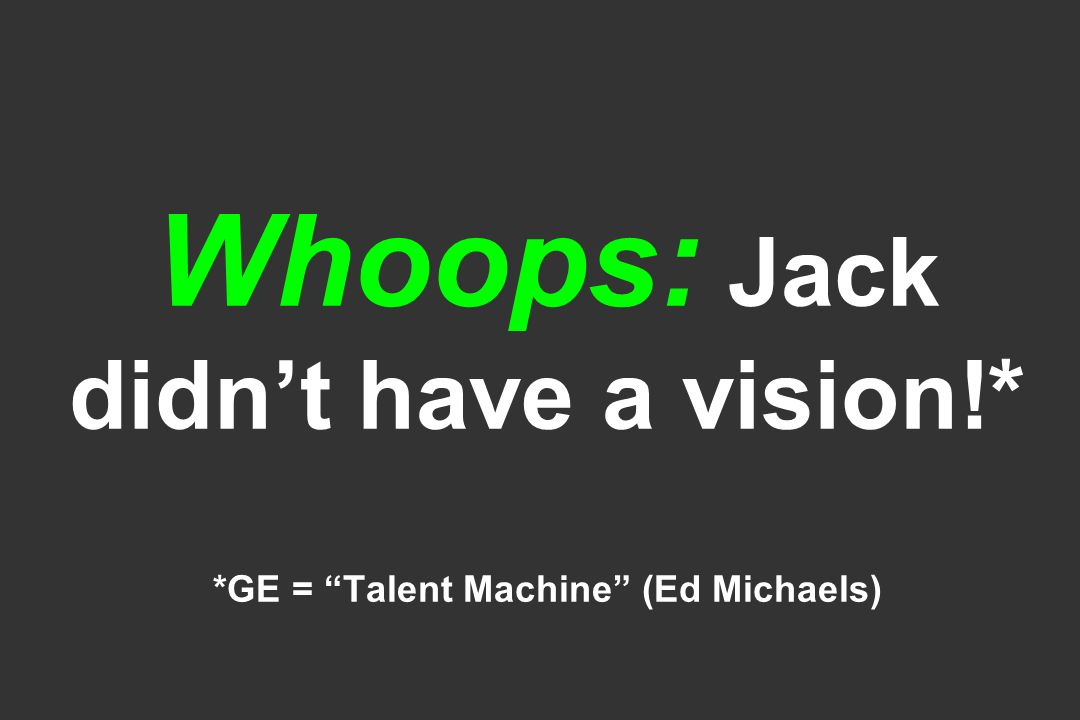 Whoops: Jack didn't have a vision!* *GE = Talent Machine (Ed Michaels)