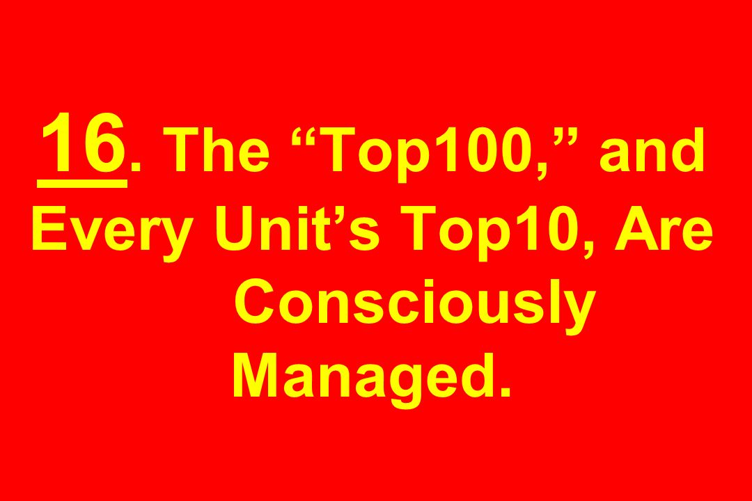 16. The Top100, and Every Unit's Top10, Are Consciously Managed.