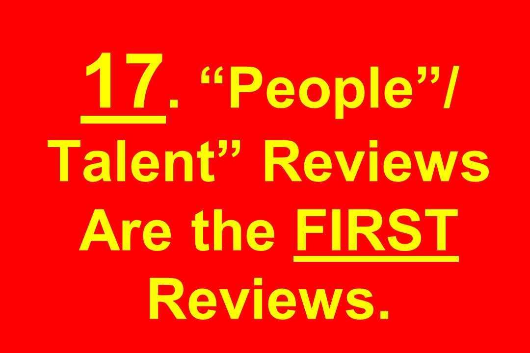 17. People / Talent Reviews Are the FIRST Reviews.