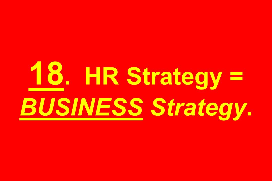18. HR Strategy = BUSINESS Strategy.