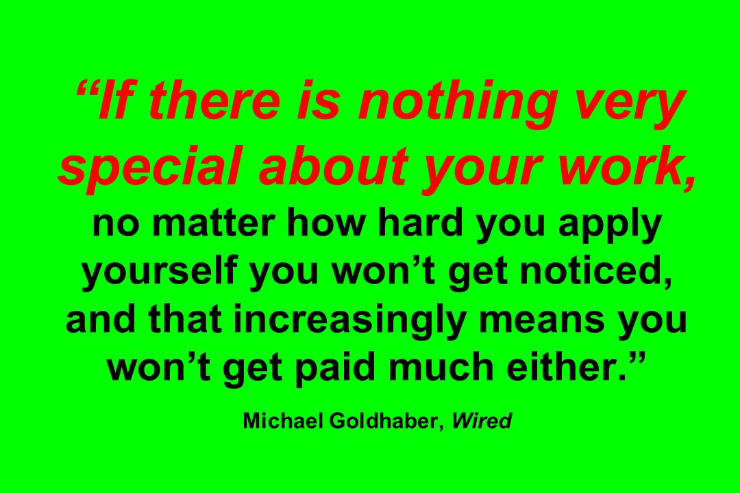If there is nothing very special about your work, no matter how hard you apply yourself you won't get noticed, and that increasingly means you won't get paid much either. Michael Goldhaber, Wired