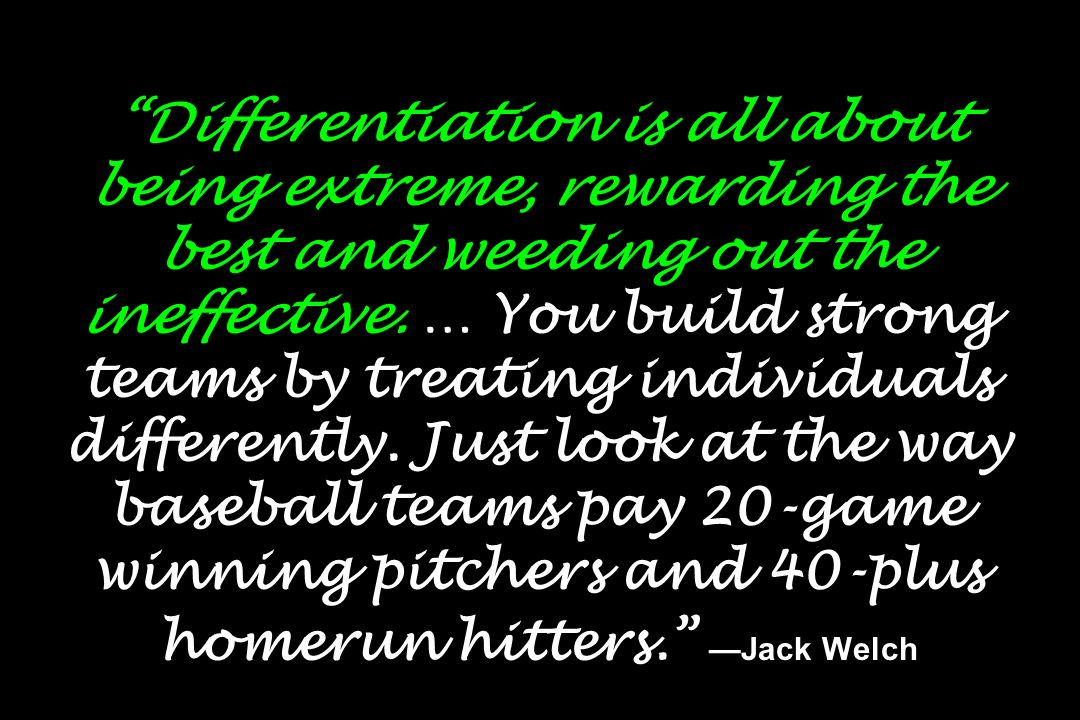 Differentiation is all about being extreme, rewarding the best and weeding out the ineffective.