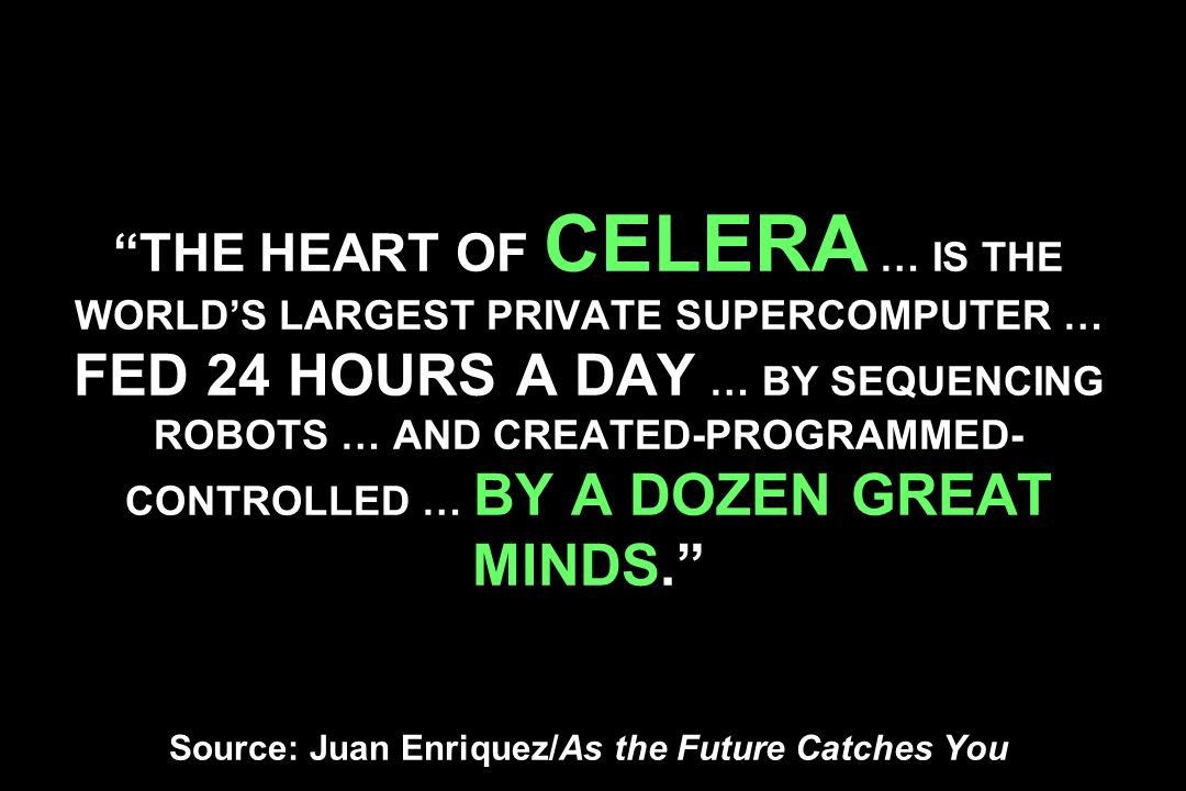 THE HEART OF CELERA … IS THE WORLD'S LARGEST PRIVATE SUPERCOMPUTER … FED 24 HOURS A DAY … BY SEQUENCING ROBOTS … AND CREATED-PROGRAMMED-CONTROLLED … BY A DOZEN GREAT MINDS. Source: Juan Enriquez/As the Future Catches You