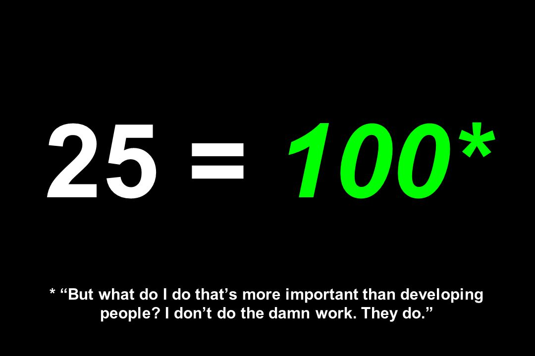 25 = 100* * But what do I do that's more important than developing people.
