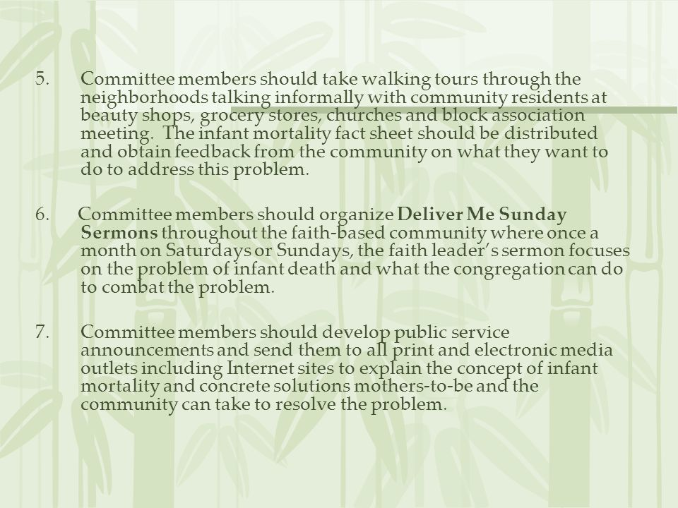 Committee members should take walking tours through the neighborhoods talking informally with community residents at beauty shops, grocery stores, churches and block association meeting. The infant mortality fact sheet should be distributed and obtain feedback from the community on what they want to do to address this problem.