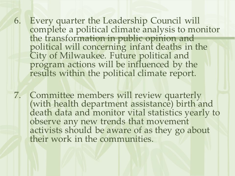 Every quarter the Leadership Council will complete a political climate analysis to monitor the transformation in public opinion and political will concerning infant deaths in the City of Milwaukee. Future political and program actions will be influenced by the results within the political climate report.
