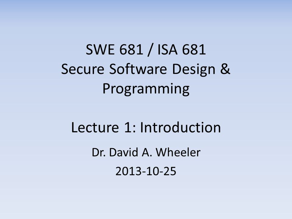 SWE 681 / ISA 681 Secure Software Design & Programming Lecture 1: Introduction