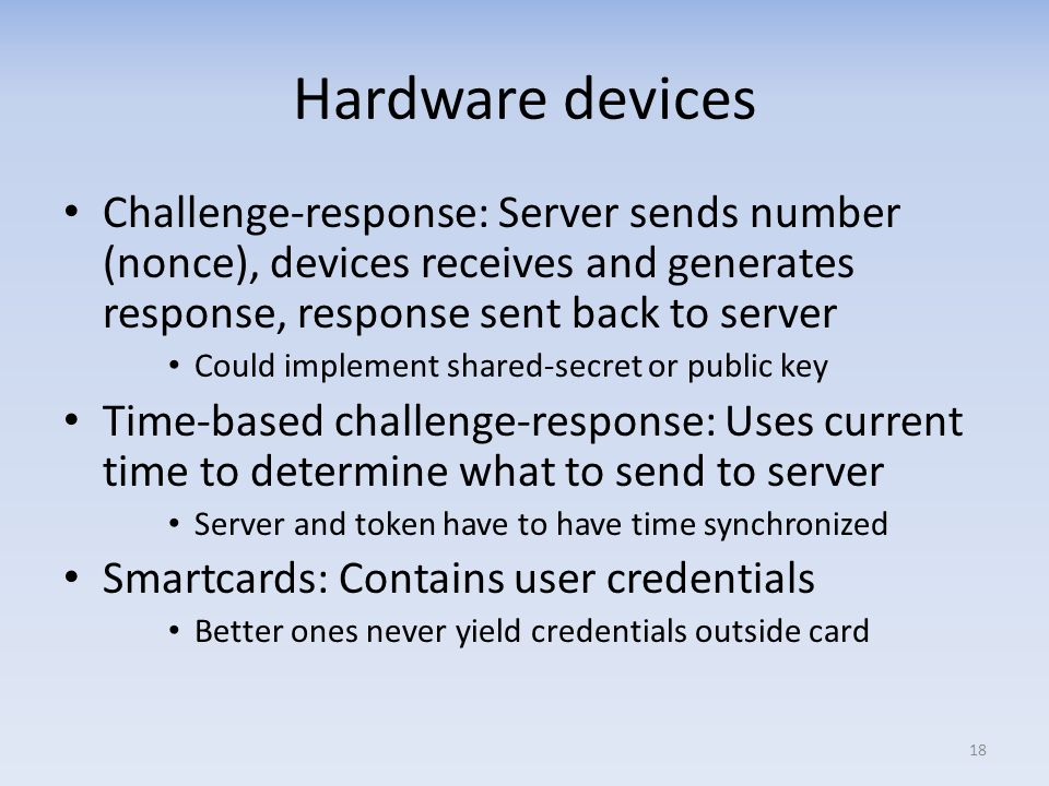 Hardware devices Challenge-response: Server sends number (nonce), devices receives and generates response, response sent back to server.