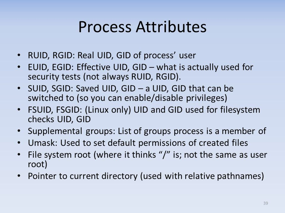 Process Attributes RUID, RGID: Real UID, GID of process' user