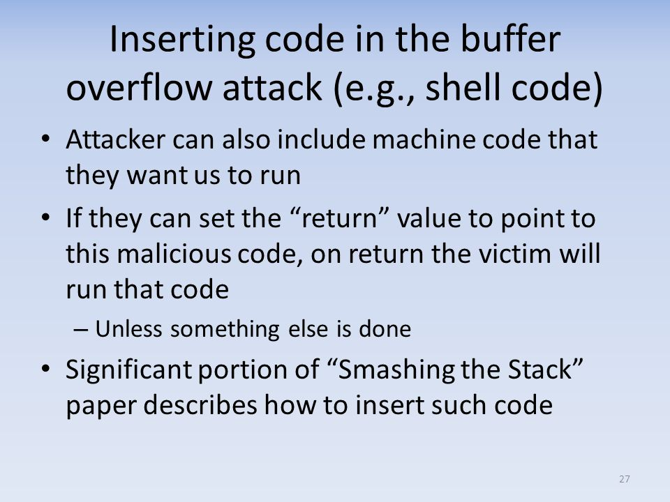 Inserting code in the buffer overflow attack (e.g., shell code)