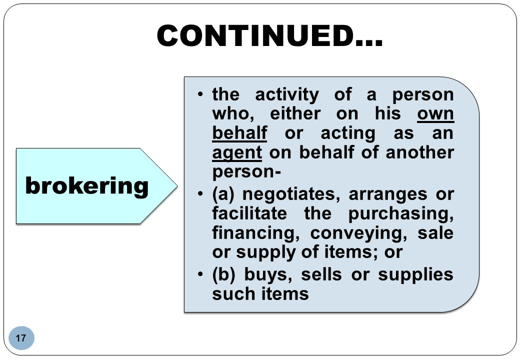 CONTINUED… brokering. the activity of a person who, either on his own behalf or acting as an agent on behalf of another person-