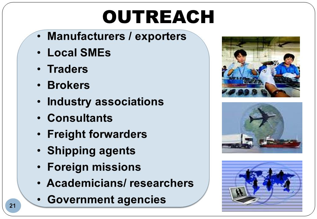 OUTREACH Manufacturers / exporters Local SMEs Traders Brokers