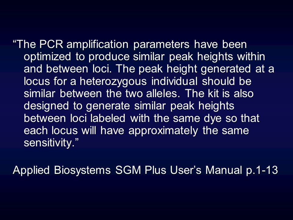 The PCR amplification parameters have been optimized to produce similar peak heights within and between loci. The peak height generated at a locus for a heterozygous individual should be similar between the two alleles. The kit is also designed to generate similar peak heights between loci labeled with the same dye so that each locus will have approximately the same sensitivity.