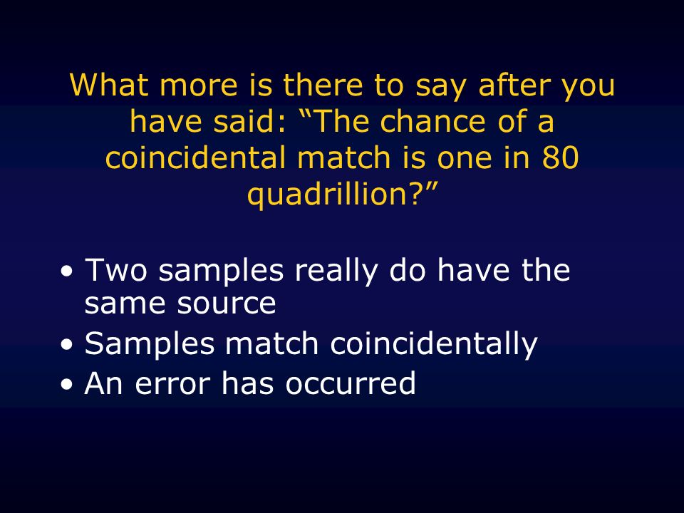 What more is there to say after you have said: The chance of a coincidental match is one in 80 quadrillion