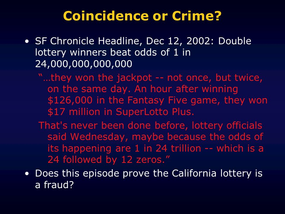 Coincidence or Crime SF Chronicle Headline, Dec 12, 2002: Double lottery winners beat odds of 1 in 24,000,000,000,000.