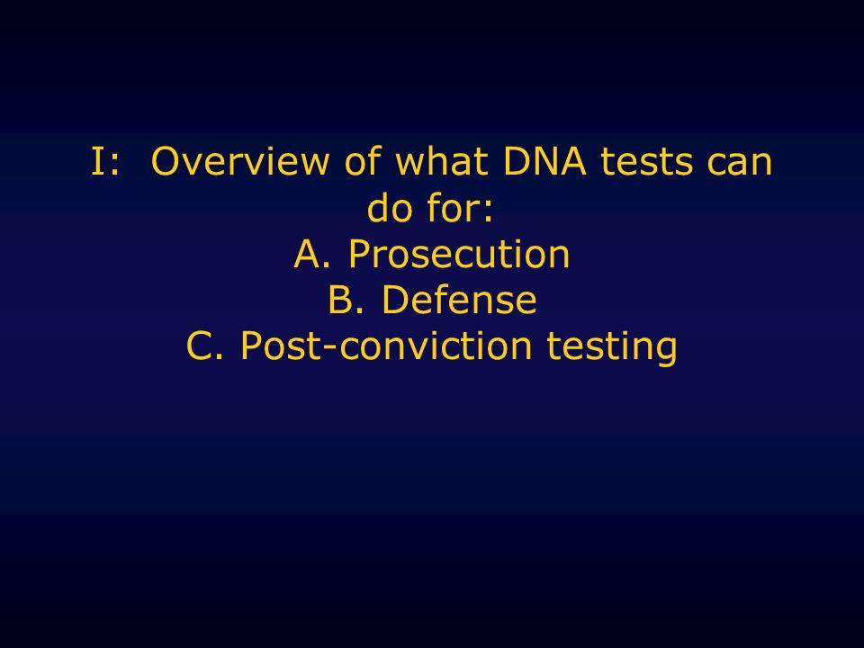 I: Overview of what DNA tests can do for: A. Prosecution B. Defense C