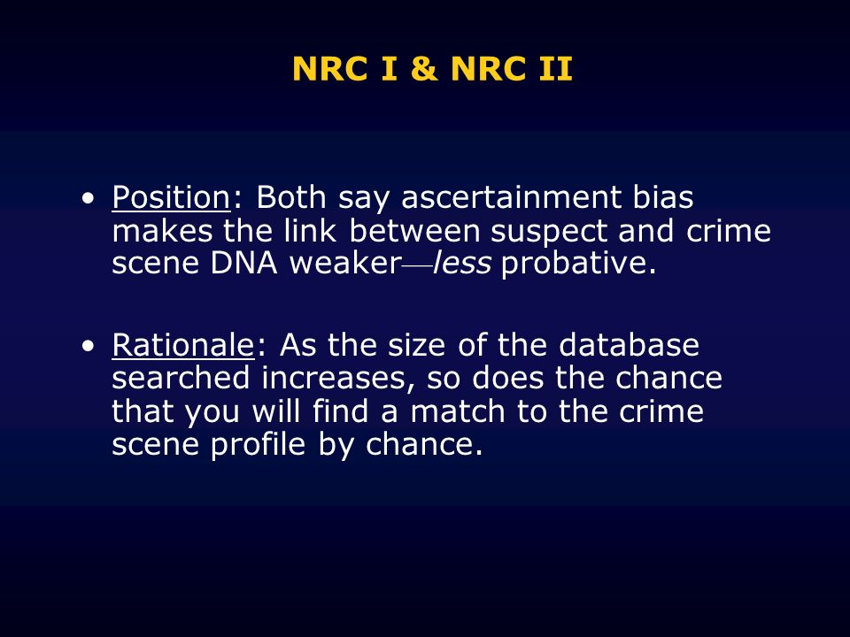 NRC I & NRC II Position: Both say ascertainment bias makes the link between suspect and crime scene DNA weaker—less probative.