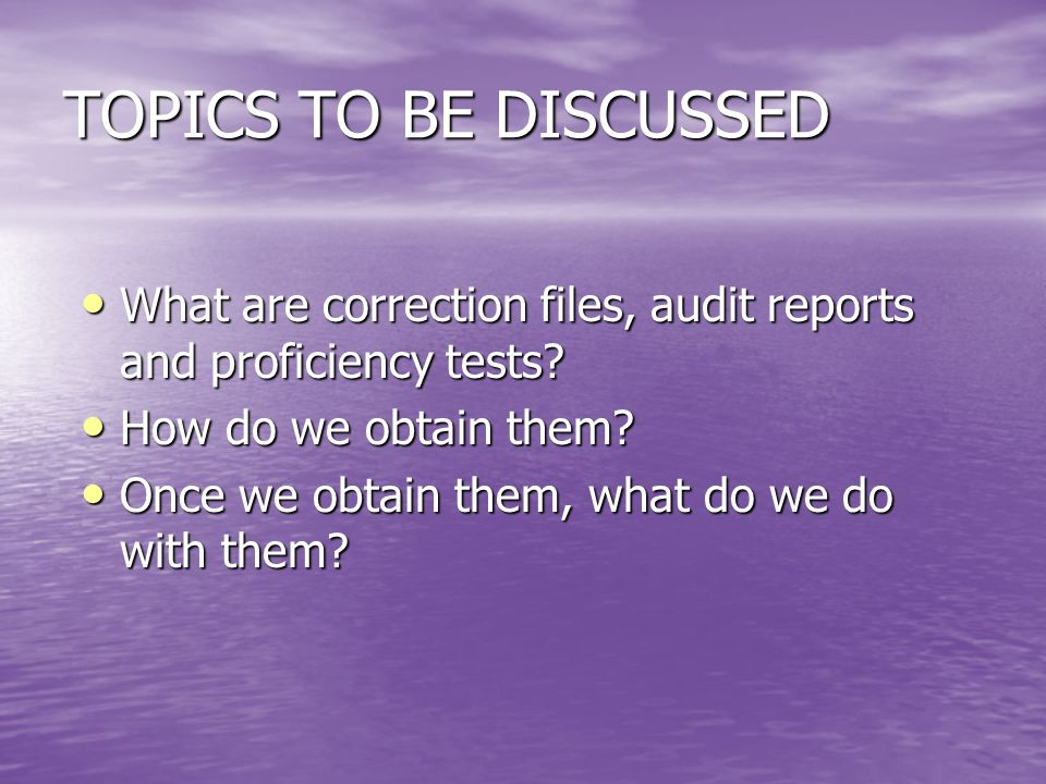TOPICS TO BE DISCUSSED What are correction files, audit reports and proficiency tests How do we obtain them