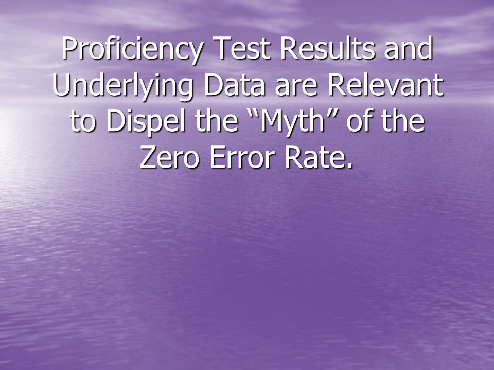 Proficiency Test Results and Underlying Data are Relevant to Dispel the Myth of the Zero Error Rate.