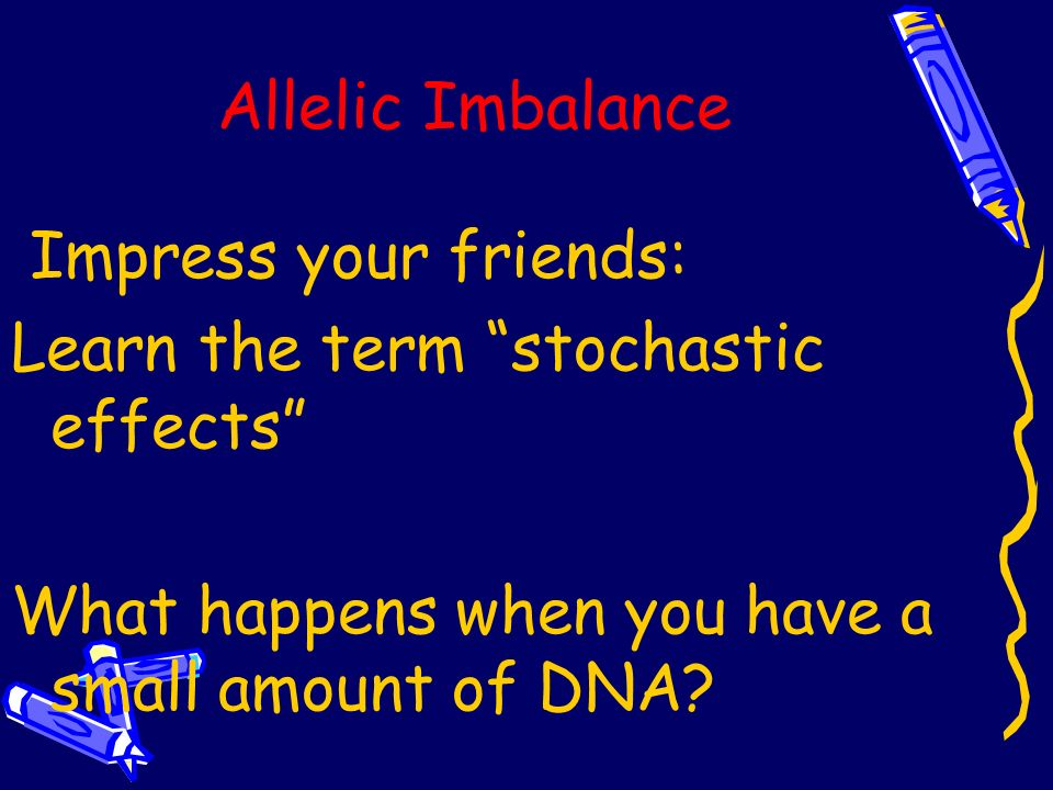 Allelic Imbalance Impress your friends: Learn the term stochastic effects What happens when you have a small amount of DNA
