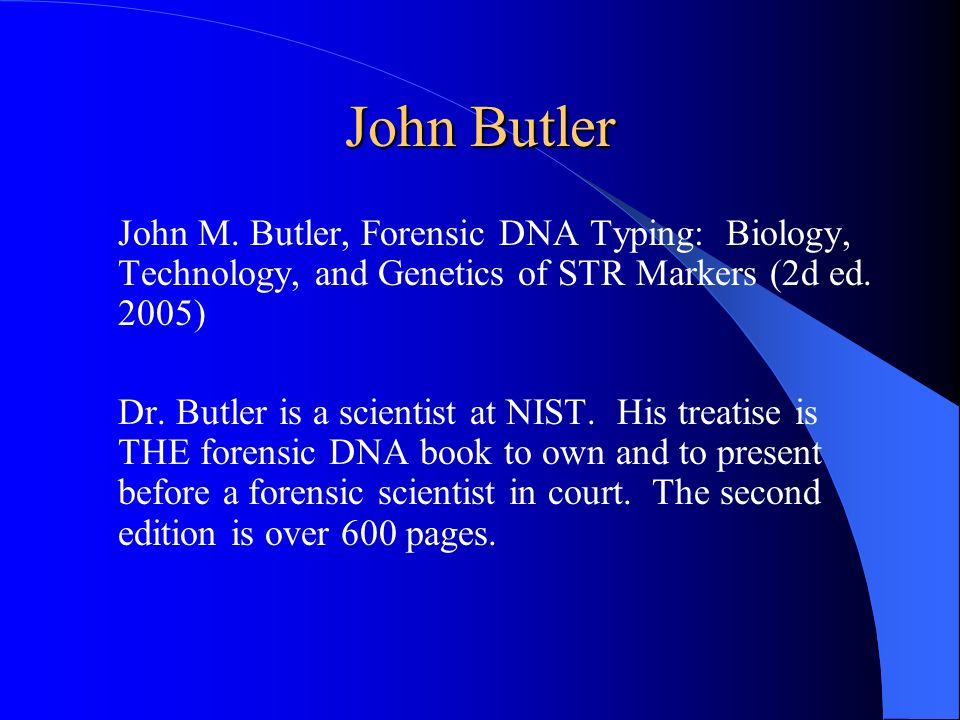 John Butler John M. Butler, Forensic DNA Typing: Biology, Technology, and Genetics of STR Markers (2d ed. 2005)