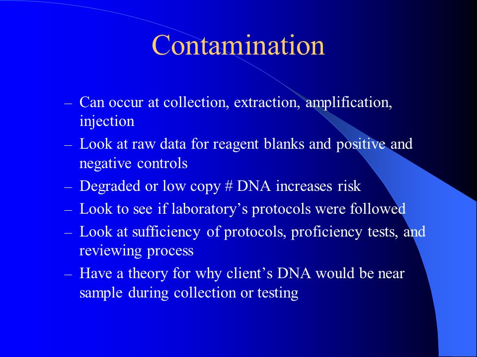 Contamination Can occur at collection, extraction, amplification, injection. Look at raw data for reagent blanks and positive and negative controls.