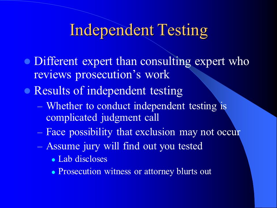 Independent Testing Different expert than consulting expert who reviews prosecution's work. Results of independent testing.