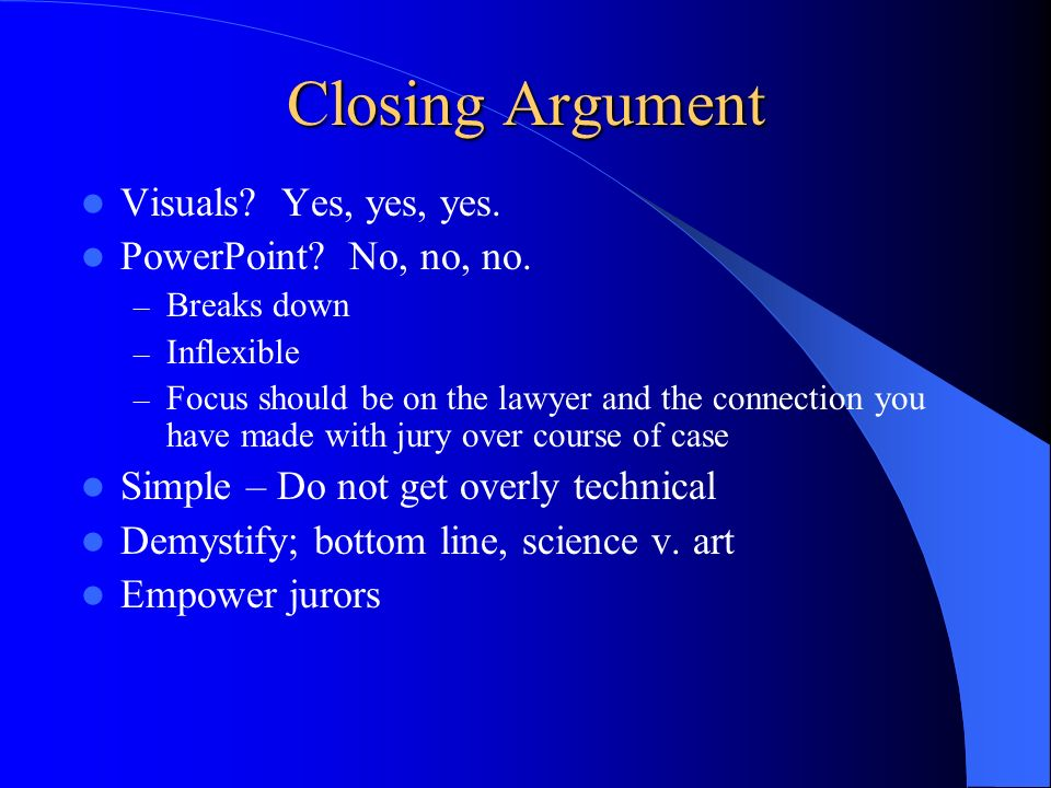 Closing Argument Visuals Yes, yes, yes. PowerPoint No, no, no.