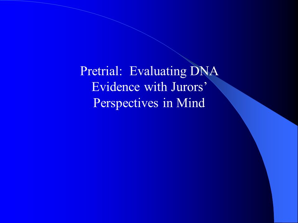 Pretrial: Evaluating DNA Evidence with Jurors' Perspectives in Mind