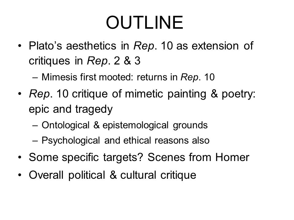 OUTLINE Plato's aesthetics in Rep. 10 as extension of critiques in Rep. 2 & 3. Mimesis first mooted: returns in Rep. 10.