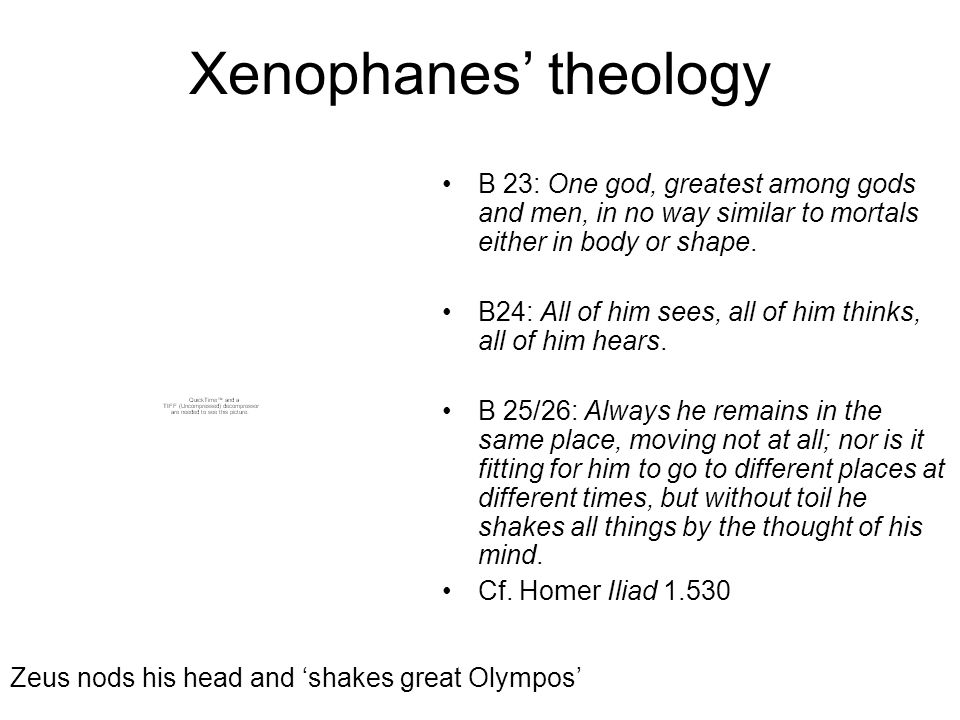 Xenophanes' theology B 23: One god, greatest among gods and men, in no way similar to mortals either in body or shape.