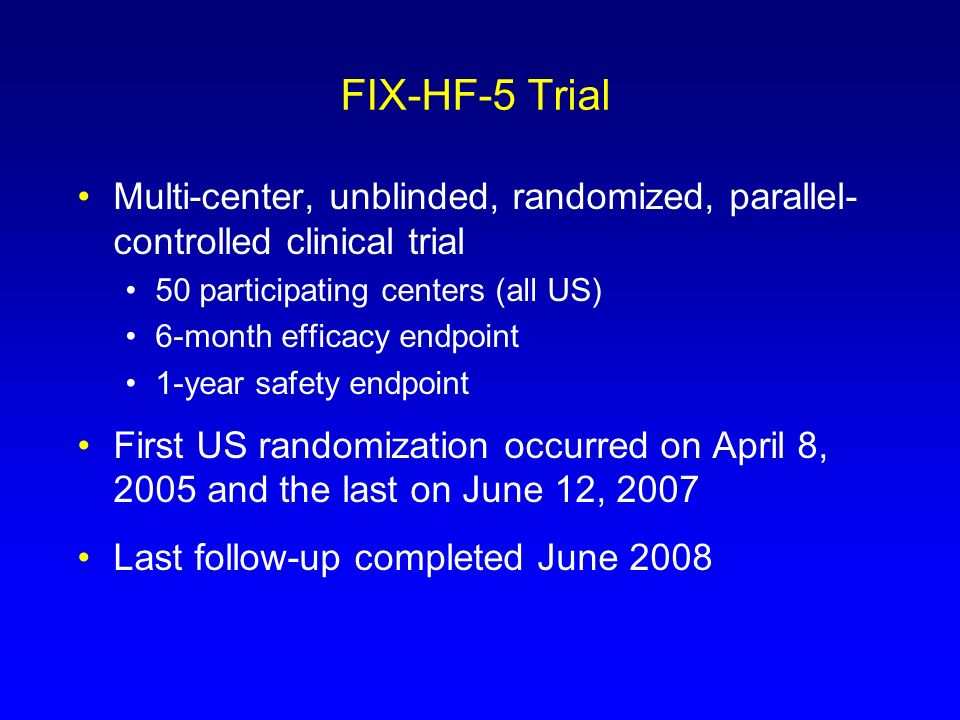 FIX-HF-5 TrialMulti-center, unblinded, randomized, parallel- controlled clinical trial. 50 participating centers (all US)