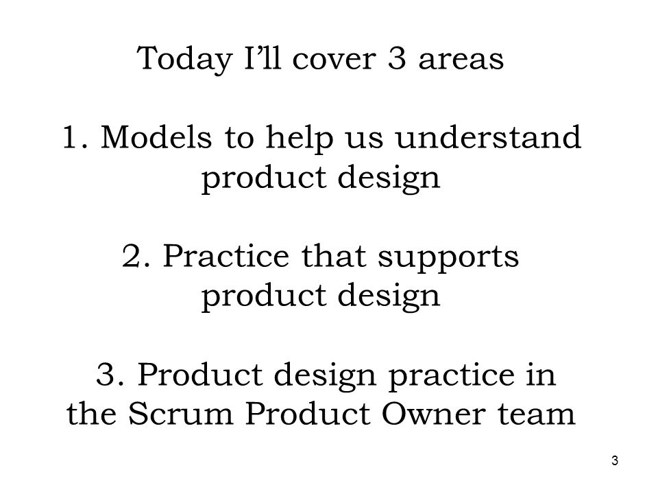 Today I'll cover 3 areas 1. Models to help us understand product design 2.
